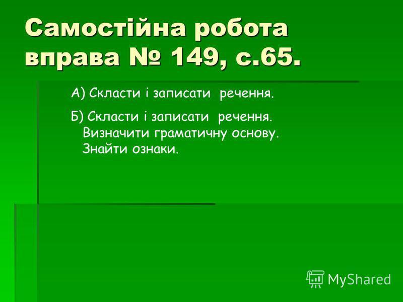 Самостійна робота в права 149, с.65. А) Скласти і записати речення. Б) Скласти і записати речення. Визначити граматичну основу. Знайти ознаки.