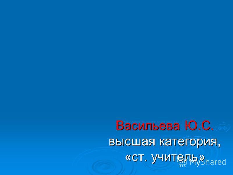 Васильева Ю.С. высшая категория, «ст. учитель»