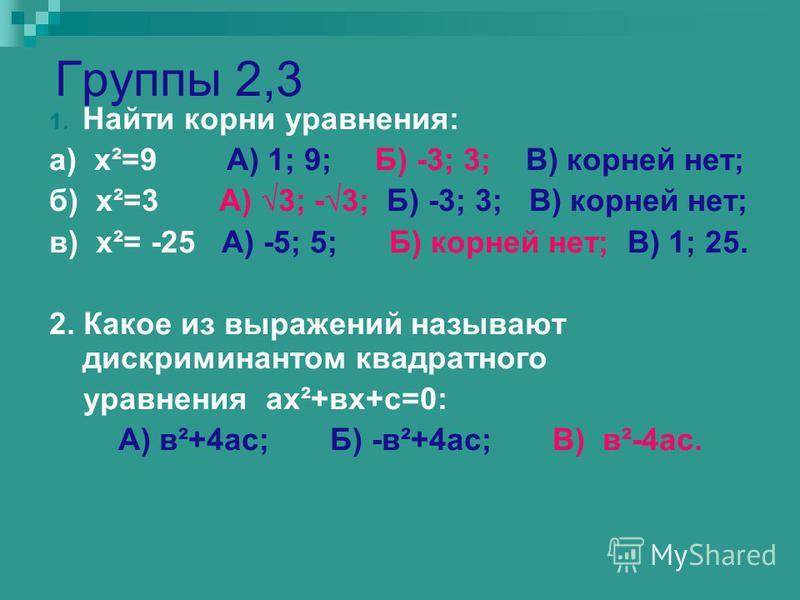Группы 2,3 1. Найти корни уравнения: а) х²=9 А) 1; 9; Б) -3; 3; В) корней нет; б) х²=3 А) 3; -3; Б) -3; 3; В) корней нет; в) х²= -25 А) -5; 5; Б) корней нет; В) 1; 25. 2. Какое из выражений называют дискриминантом квадратного уравнения ах²+вх+с=0: А)