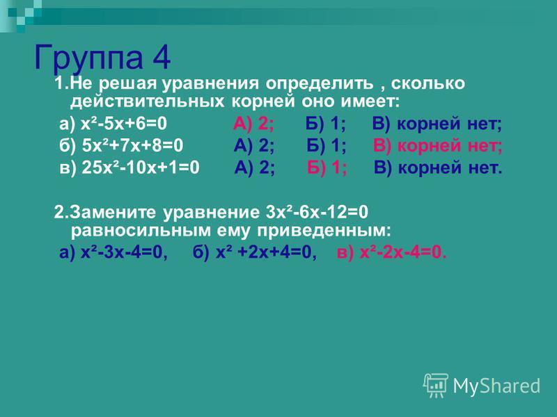 Группа 4 1. Не решая уравнения определить, сколько действительных корней оно имеет: а) х²-5 х+6=0 А) 2; Б) 1; В) корней нет; б) 5 х²+7 х+8=0 А) 2; Б) 1; В) корней нет; в) 25 х²-10 х+1=0 А) 2; Б) 1; В) корней нет. 2. Замените уравнение 3 х²-6 х-12=0 р