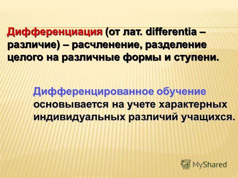 Дифференциация (от лат. differentia – различие) – расчленение, разделение целого на различные формы и ступени. Дифференцированное обучение основывается на учете характерных индивидуальных различий учащихся.
