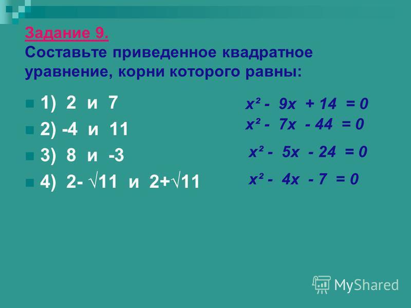 Задание 9. Составьте приведенное квадратное уравнение, корни которого равны: 1) 2 и 7 2) -4 и 11 3) 8 и -3 4) 2- 11 и 2+11 х² - 9 х + 14 = 0 х² - 7 х - 44 = 0 х² - 5 х - 24 = 0 х² - 4 х - 7 = 0