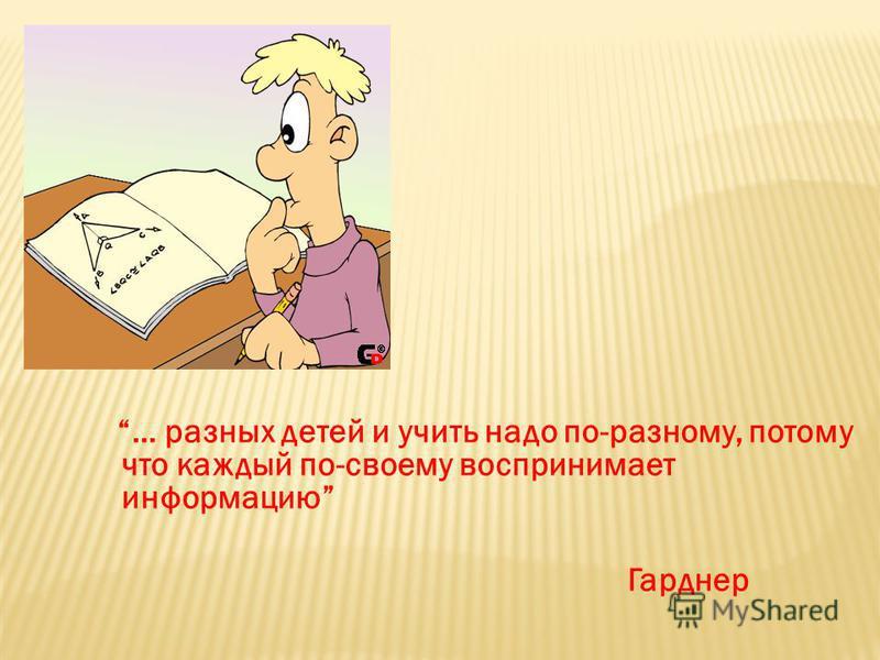 … разных детей и учить надо по-разному, потому что каждый по-своему воспринимает информацию Гарднер