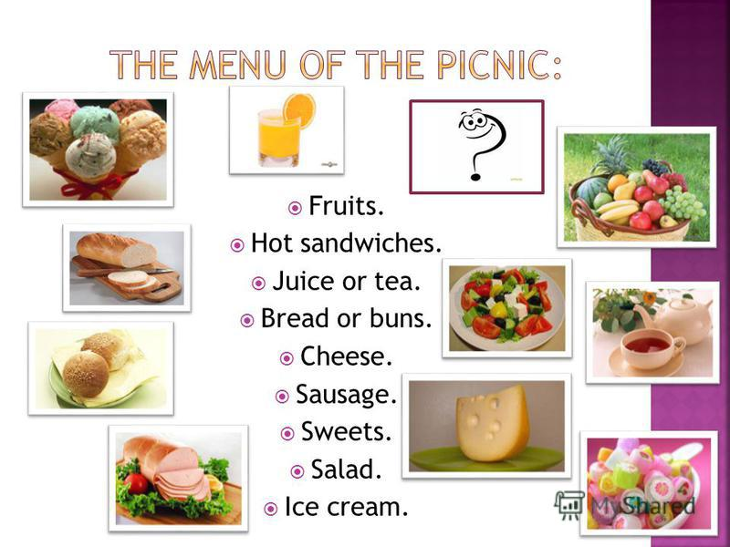 Fruits. Hot sandwiches. Juice or tea. Bread or buns. Cheese. Sausage. Sweets. Salad. Ice cream.
