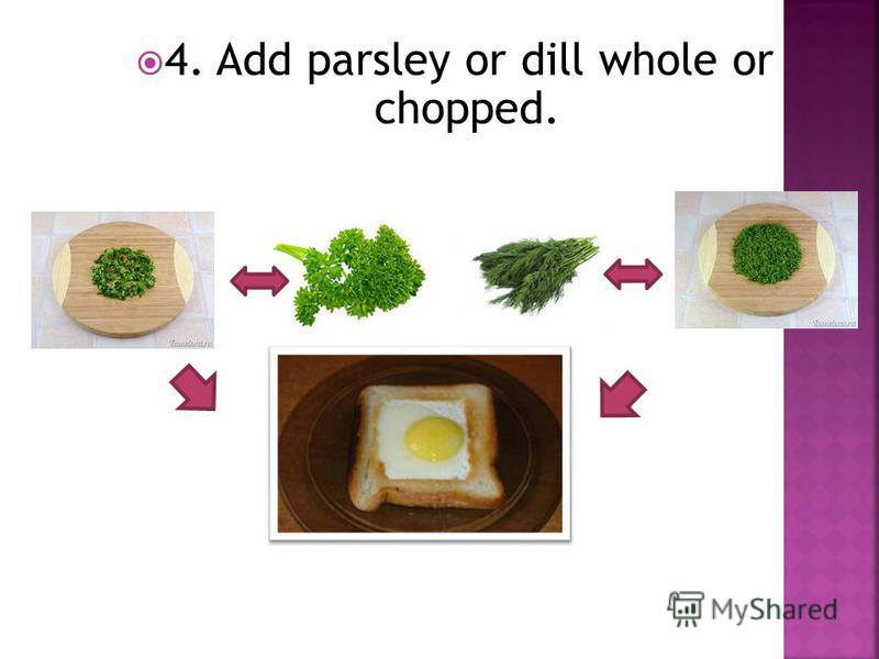 4. Add parsley or dill whole or chopped.