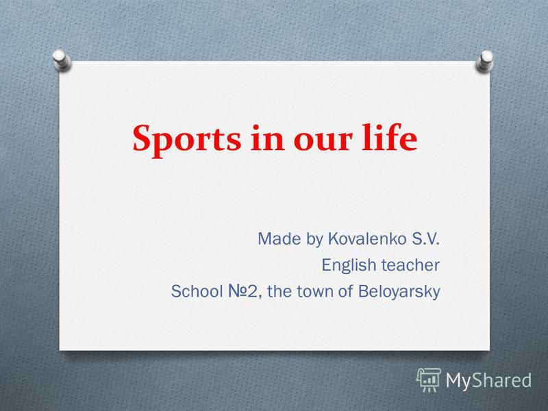 Sports in our life Made by Kovalenko S.V. English teacher School 2, the town of Beloyarsky