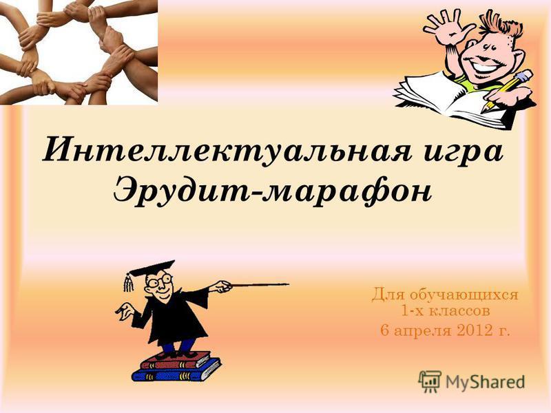 Интеллектуальная игра Эрудит-марафон Для обучающихся 1-х классов 6 апреля 2012 г.