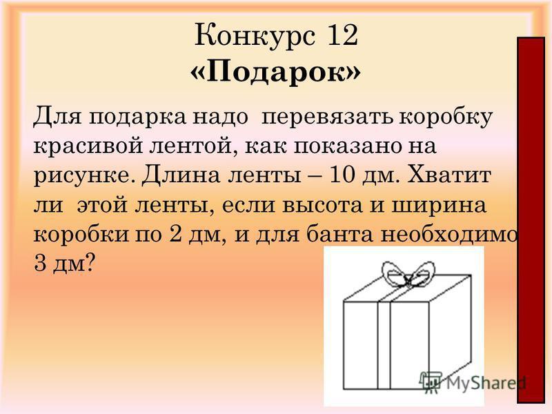 Конкурс 12 «Подарок» Для подарка надо перевязать коробку красивой лентой, как показано на рисунке. Длина ленты – 10 дм. Хватит ли этой ленты, если высота и ширина коробки по 2 дм, и для банта необходимо 3 дм?