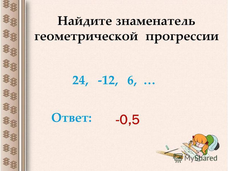 -0,5 Найдите знаменатель геометрической прогрессии 24, -12, 6, … Ответ: