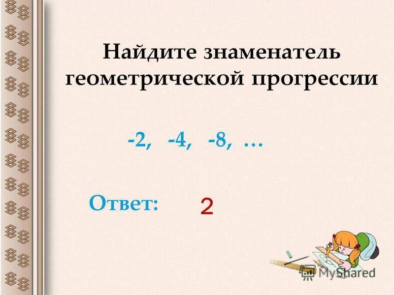 2 Найдите знаменатель геометрической прогрессии -2, -4, -8, … Ответ: