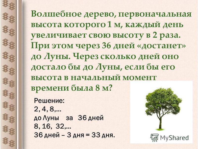Волшебное дерево, первоначальная высота которого 1 м, каждый день увеличивает свою высоту в 2 раза. При этом через 36 дней «достанет» до Луны. Через сколько дней оно достало бы до Луны, если бы его высота в начальный момент времени была 8 м? Решение: