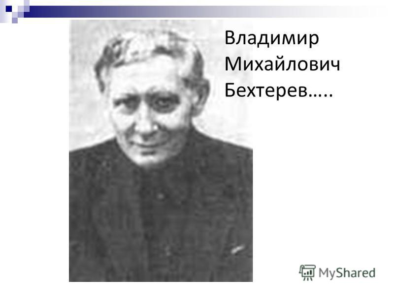 Владимир Михайлович Бехтерев…..