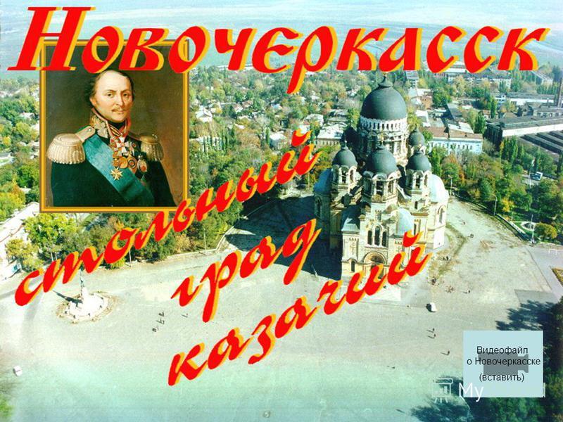 Видеофайл о Новочеркасске (вставить)