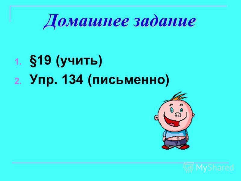 Домашнее задание 1. §19 (учить) 2. Упр. 134 (письменно)