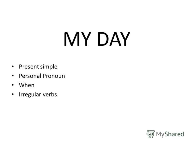 MY DAY Present simple Personal Pronoun When Irregular verbs