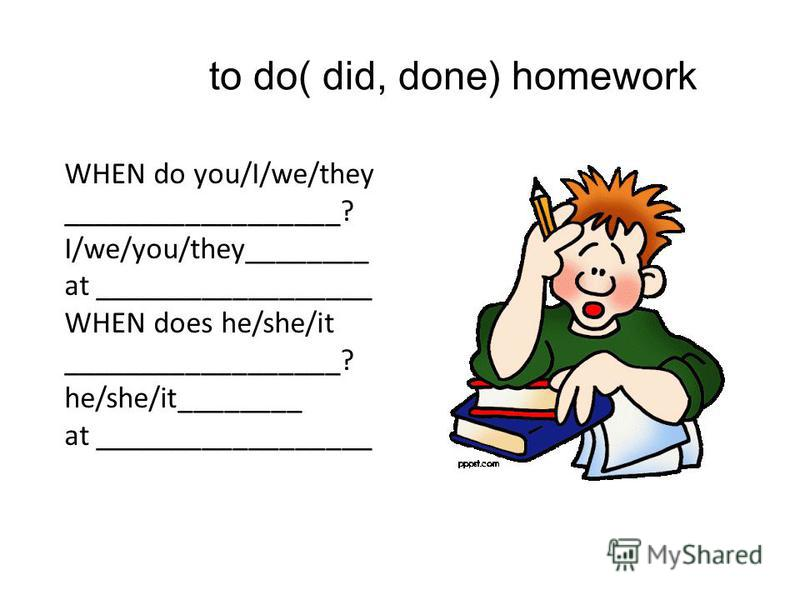 to do( did, done) homework WHEN do you/I/we/they __________________? I/we/you/they________ at __________________ WHEN does he/she/it __________________? he/she/it________ at __________________