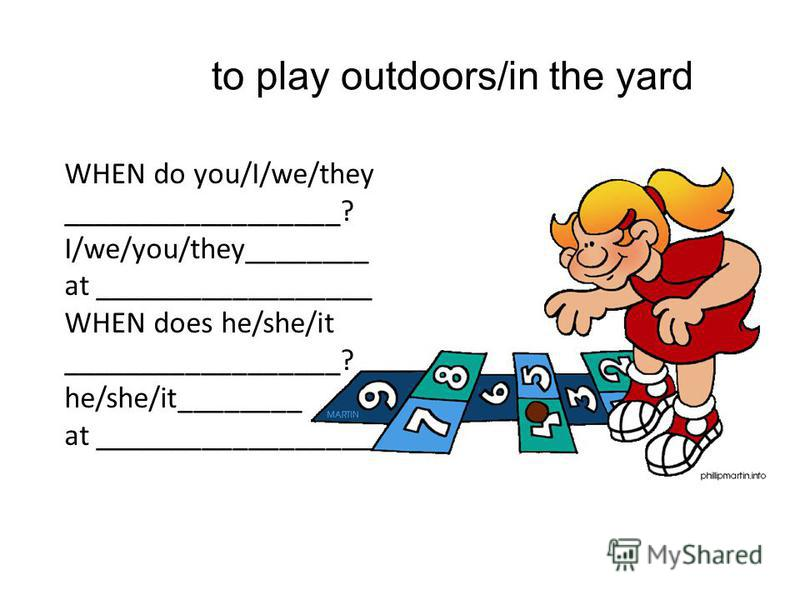 to play outdoors/in the yard WHEN do you/I/we/they __________________? I/we/you/they________ at __________________ WHEN does he/she/it __________________? he/she/it________ at __________________