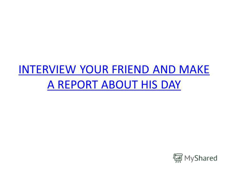 INTERVIEW YOUR FRIEND AND MAKE A REPORT ABOUT HIS DAY