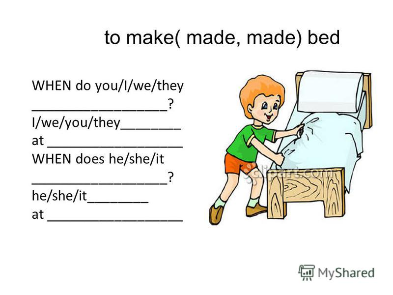 to make( made, made) bed WHEN do you/I/we/they __________________? I/we/you/they________ at __________________ WHEN does he/she/it __________________? he/she/it________ at __________________
