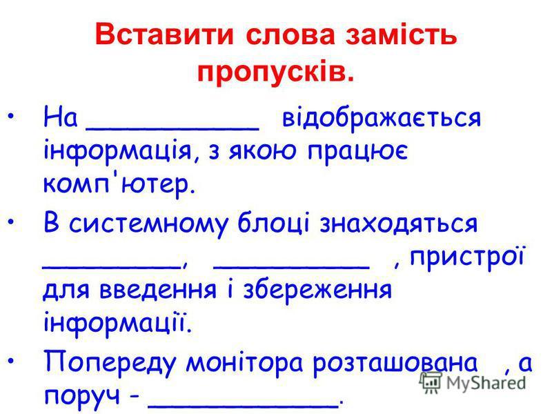 На __________відображається інформація, з якою працює комп'ютер. В системному блоці знаходяться ________, _________, пристрої для введення і збереження інформації. Попереду монітора розташована, а поруч - ___________. Вставити слова замість пропусків