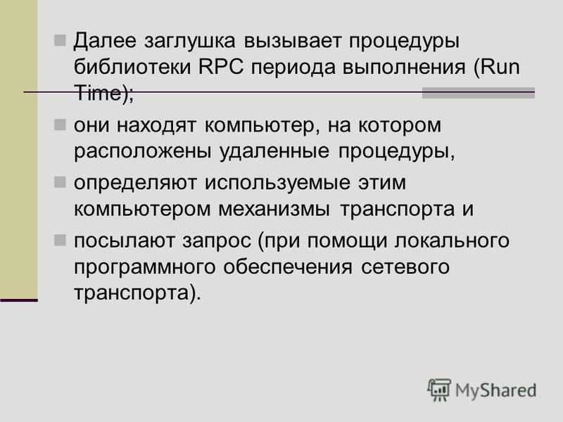 Далее заглушка вызывает процедуры библиотеки RPC периода выполнения (Run Time); они находят компьютер, на котором расположены удаленные процедуры, определяют используемые этим компьютером механизмы транспорта и посылают запрос (при помощи локального