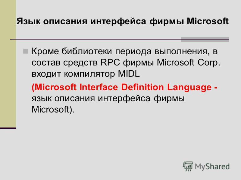 Кроме библиотеки периода выполнения, в состав средств RPC фирмы Microsoft Corp. входит компилятор MIDL (Microsoft Interface Definition Language - язык описания интерфейса фирмы Microsoft). Язык описания интерфейса фирмы Microsoft