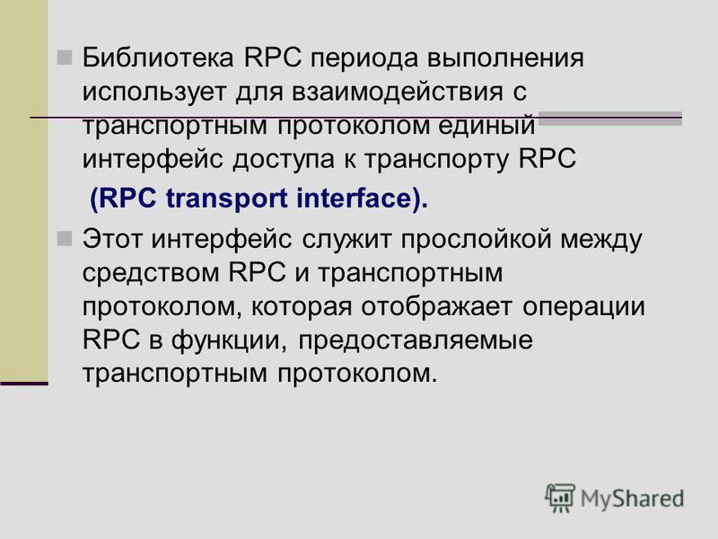 Библиотека RPC периода выполнения использует для взаимодействия с транспортным протоколом единый интерфейс доступа к транспорту RPC (RPC transport interface). Этот интерфейс служит прослойкой между средством RPC и транспортным протоколом, которая ото