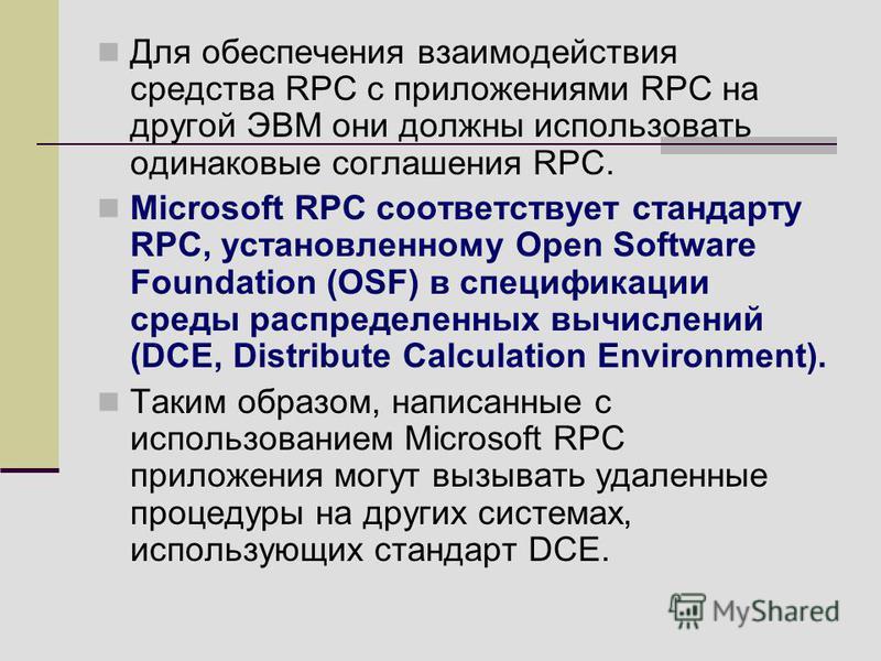 Для обеспечения взаимодействия средства RPC с приложениями RPC на другой ЭВМ они должны использовать одинаковые соглашения RPC. Microsoft RPC соответствует стандарту RPC, установленному Open Software Foundation (OSF) в спецификации среды распределенн