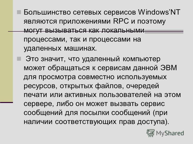 Большинство сетевых сервисов WindowsNT являются приложениями RPC и поэтому могут вызываться как локальными процессами, так и процессами на удаленных машинах. Это значит, что удаленный компьютер может обращаться к сервисам данной ЭВМ для просмотра сов