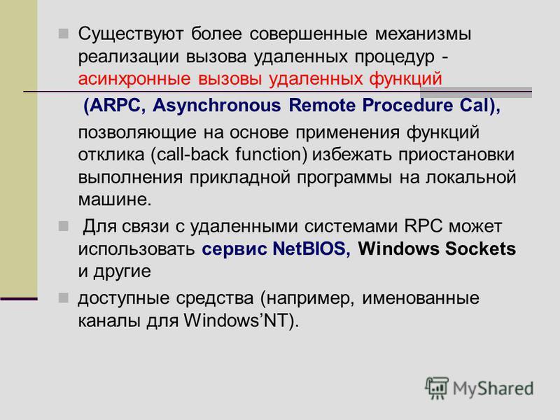 Существуют более совершенные механизмы реализации вызова удаленных процедур - асинхронные вызовы удаленных функций (ARPC, Asynchronous Remote Procedure Cal), позволяющие на основе применения функций отклика (call-back function) избежать приостановки