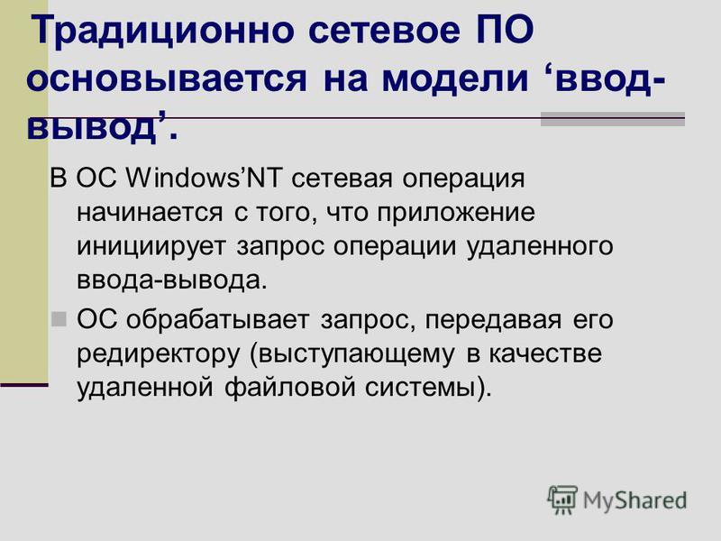 В ОС WindowsNT сетевая операция начинается с того, что приложение инициирует запрос операции удаленного ввода-вывода. ОС обрабатывает запрос, передавая его директору (выступающему в качестве удаленной файловой системы). Традиционно сетевое ПО основыв