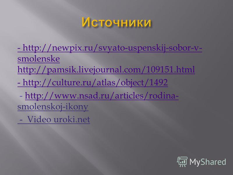 - http://newpix.ru/svyato-uspenskij-sobor-v- smolenske http://pamsik.livejournal.com/109151. html - http://culture.ru/atlas/object/1492 - http://www.nsad.ru/articles/rodina- smolenskoj-ikonyhttp://www.nsad.ru/articles/rodina- - Video uroki.net
