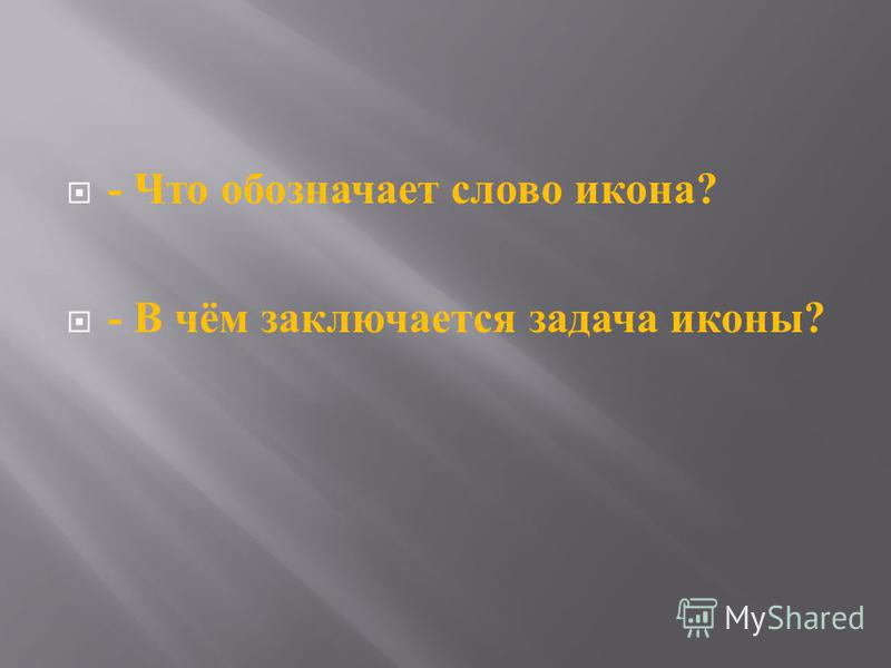 - Что обозначает слово икона ? - В чём заключается задача иконы ?