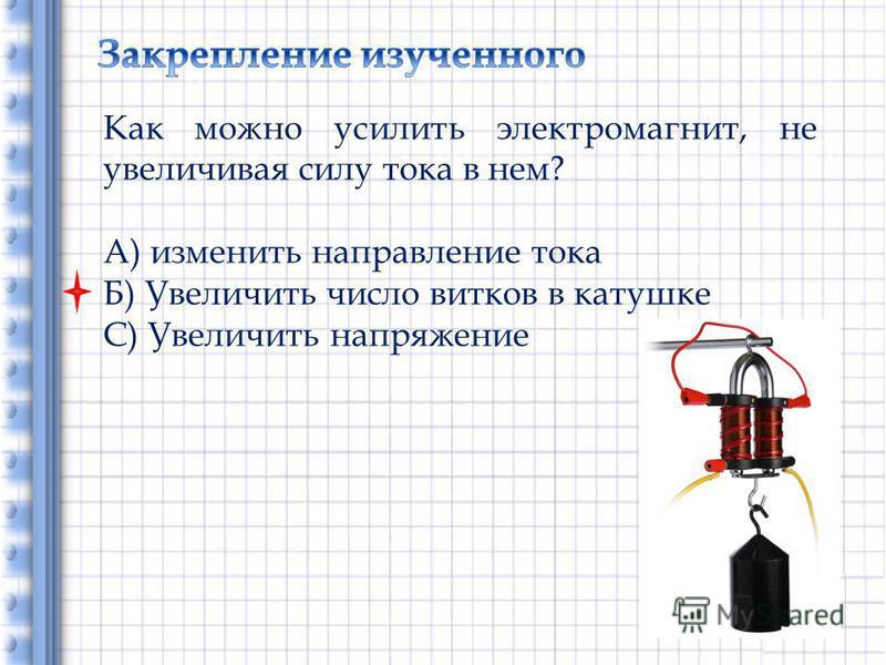 Как можно усилить электромагнит, не увеличивая силу тока в нем? А) изменить направление тока Б) Увеличить число витков в катушке С) Увеличить напряжение