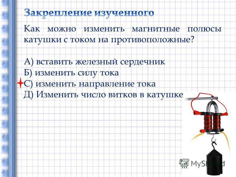 Как можно изменить магнитные полюсы катушки с током на противоположные? А) вставить железный сердечник Б) изменить силу тока С) изменить направление тока Д) Изменить число витков в катушке