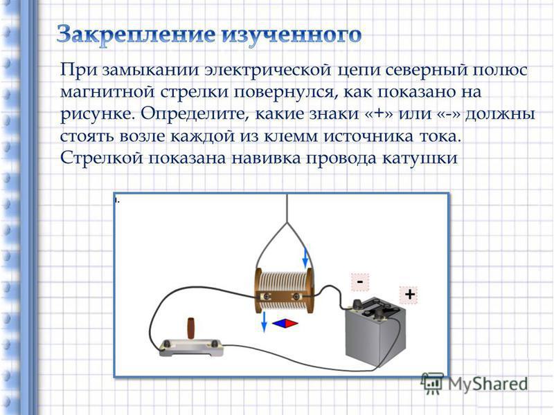 При замыкании электрической цепи северный полюс магнитной стрелки повернулся, как показано на рисунке. Определите, какие знаки «+» или «-» должны стоять возле каждой из клемм источника тока. Стрелкой показана навивка провода катушки + -