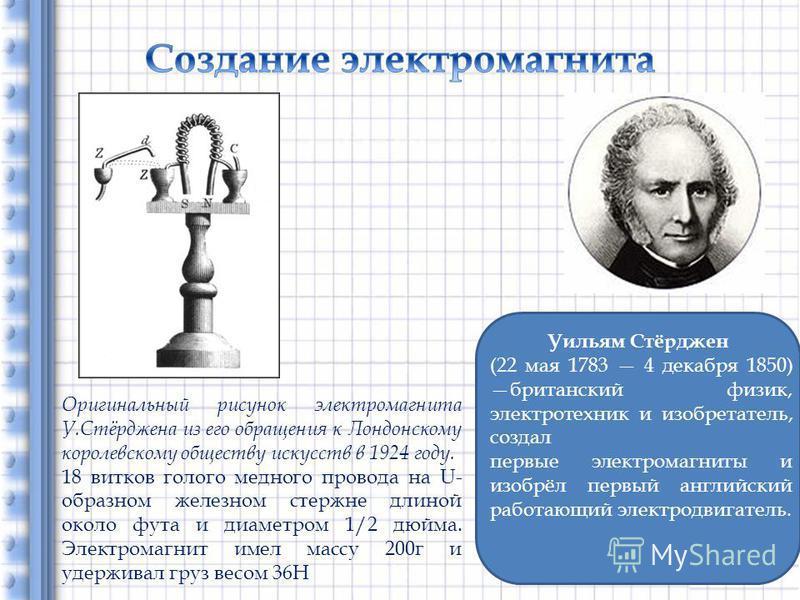 Уильям Стёрджен (22 мая 1783 4 декабря 1850) британский физик, электротехник и изобретатель, создал первые электромагниты и изобрёл первый английский работающий электродвигатель. Оригинальный рисунок электромагнита У.Стёрджена из его обращения к Лонд
