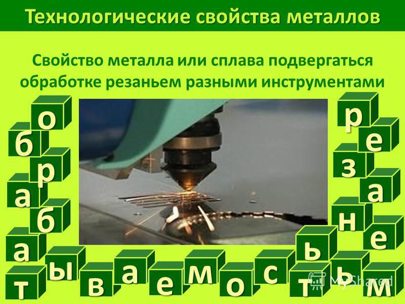 Технологические свойства металлов Свойство металла или сплава подвергаться обработке резаньем разными инструментами ы ь т в м а а е м о с т е н а з е р б а р бои