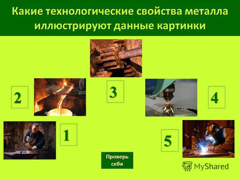 Какие технологические свойства металла иллюстрируют данные картинки 1 2 3 4 Проверь себя Проверь себя 5