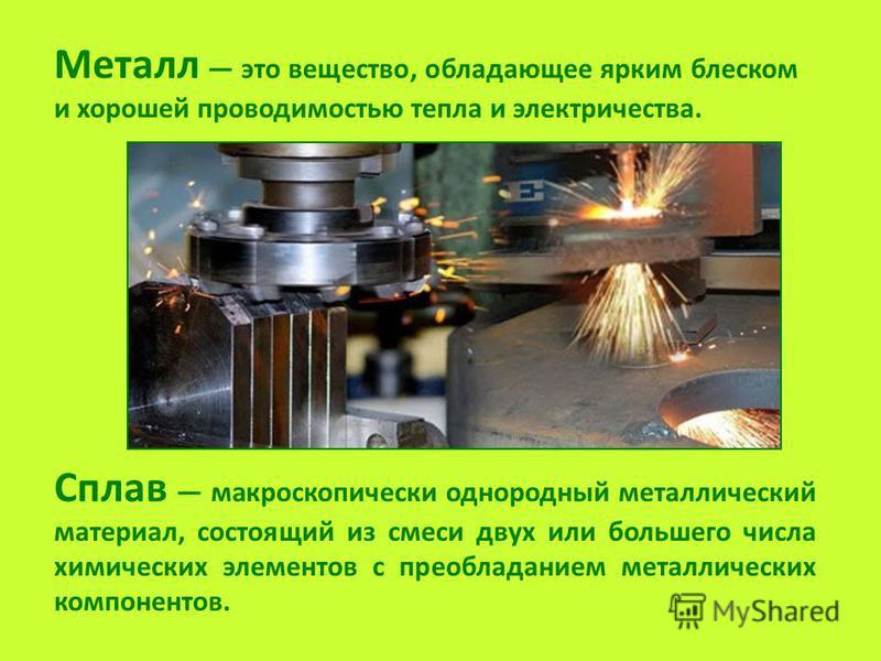 Металл это вещество, обладающее ярким блеском и хорошей проводимостью тепла и электричества. Сплав макроскопически однородный металлический материал, состоящий из смеси двух или большего числа химических элементов с преобладанием металлических компон