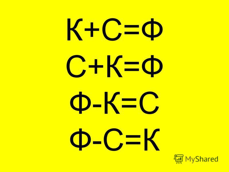 К+С=Ф С+К=Ф Ф-К=С Ф-С=К