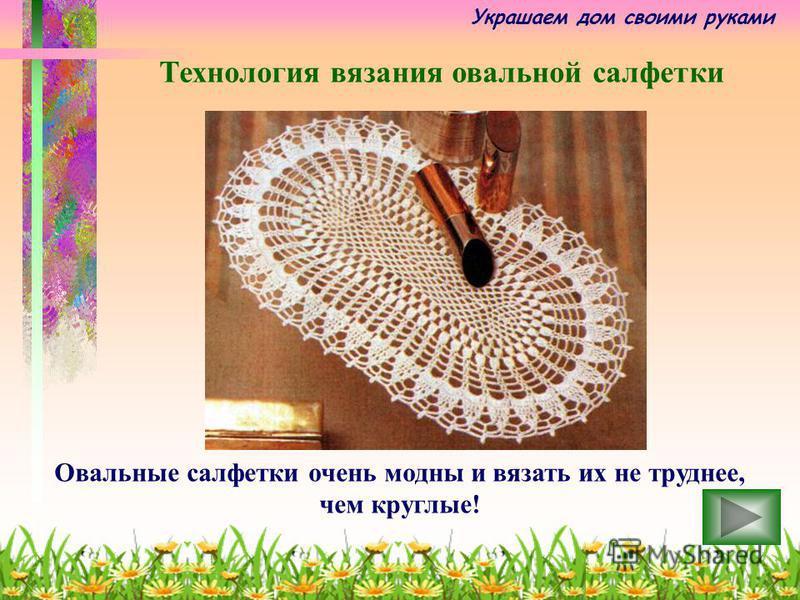 Украшаем дом своими руками Овальные салфетки очень модны и вязать их не труднее, чем круглые! Технология вязания овальной салфетки