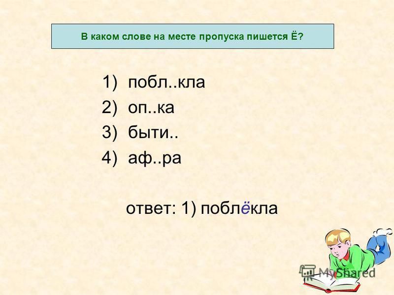 1)побл..кла 2)оп..ка 3)быт и.. 4)а ф..ра отвсет: 1) поблёкла В каком словсе на месте пропуска пишется Ё?
