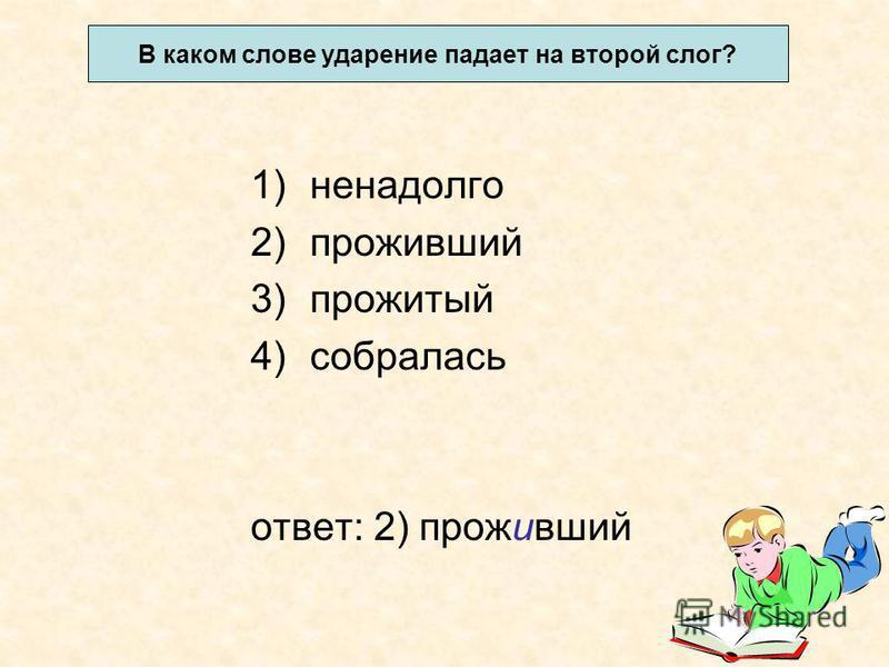 1)ненадолго 2)проживший 3)прожитый 4)собралась отвсет: 2) проживший В каком словсе ударение падает на второй слог?