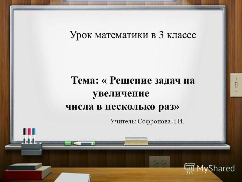 Урок математики в 3 классе Тема: « Закрепление изученного». Урок математики в 3 классе Тема: « Решение задач на увеличение числа в несколько раз» Учитель: Софронова Л.И.