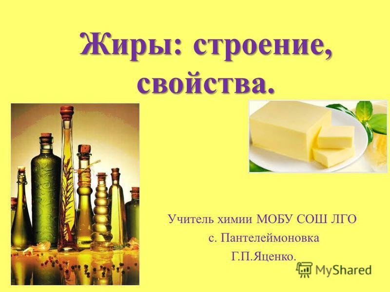 Жиры: строение, свойства. Учитель химии МОБУ СОШ ЛГО с. Пантелеймоновка Г.П.Яценко.
