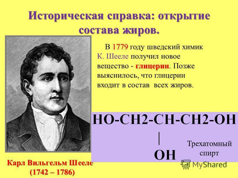 Историческая справка: открытие состава жиров. Карл Вильгельм Шееле (1742 – 1786) 1779 В 1779 году шведский химик глицерин К. Шееле получил новое вещество - глицерин. Позже выяснилось, что глицерин входит в состав всех жиров. Трехатомный спирт