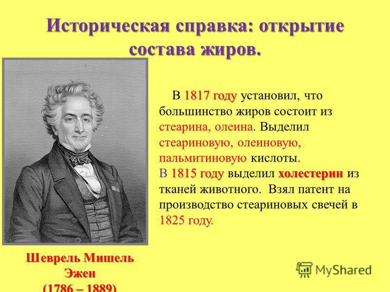 Историческая справка: открытие состава жиров. Шеврель Мишель Эжен (1786 – 1889) 1817 году В 1817 году установил, что большинство жиров состоит из стеарина, олеина. Выделил стеариновую, олеиновую, пальмитиновую кислоты. 1815 году холестерин В 1815 год