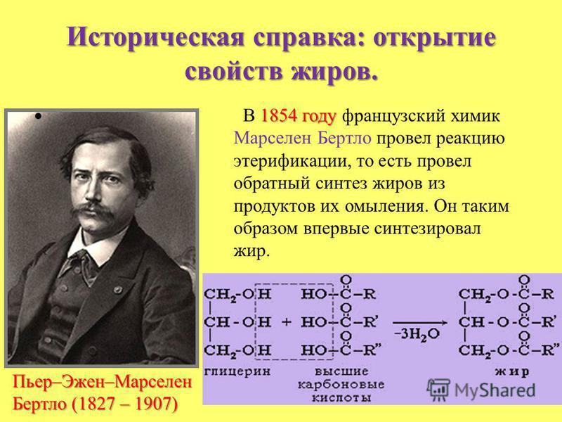 Историческая справка: открытие свойств жиров. Пьер–Эжен–Марселен Бертло (1827 – 1907) 1854 году В 1854 году французский химик Марселен Бертло провел реакцию этерификации, то есть провел обратный синтез жиров из продуктов их омыления. Он таким образом