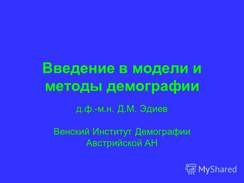Введение в модели и методы демографии д.ф.-м.н. Д.М. Эдиев Венский Институт Демографии Австрийской АН